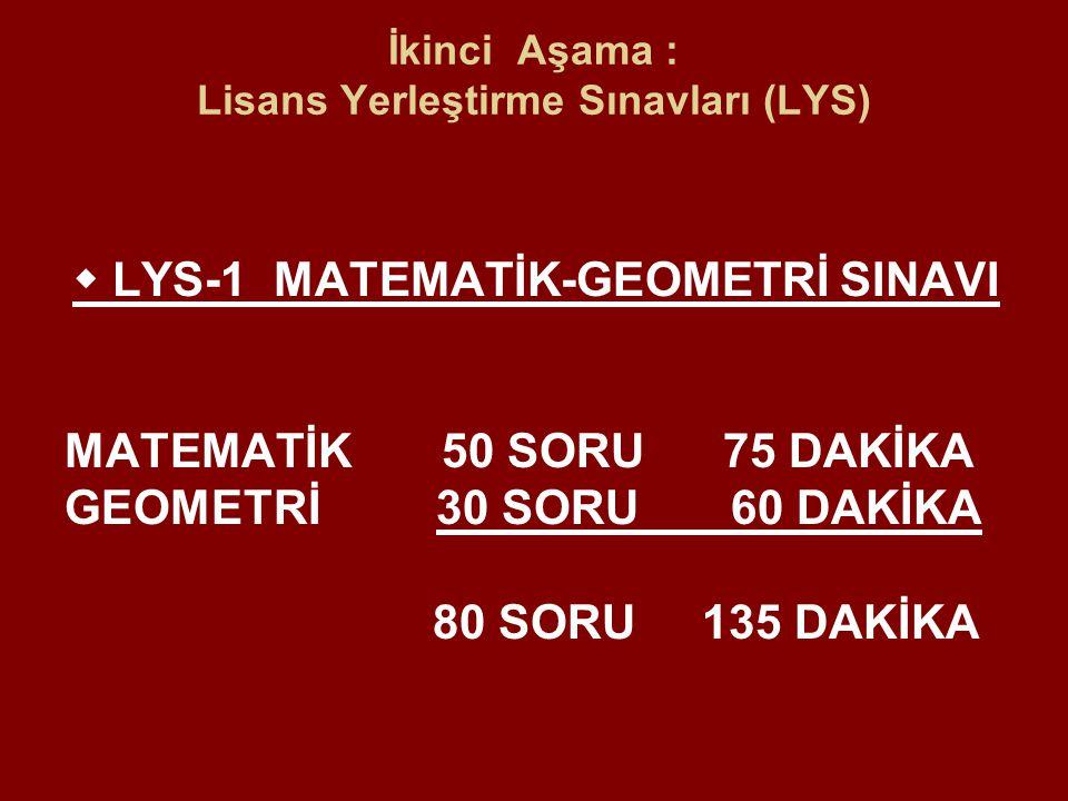 İkinci Aşama : Lisans Yerleştirme Sınavları (LYS)  LYS-1 MATEMATİK-GEOMETRİ SINAVI MATEMATİK 50 SORU 75 DAKİKA GEOMETRİ 30 SORU 60 DAKİKA 80 SORU 135 DAKİKA