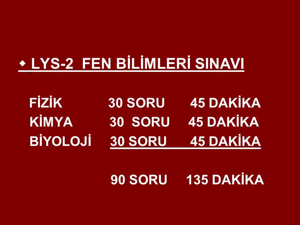  LYS-2 FEN BİLİMLERİ SINAVI FİZİK 30 SORU 45 DAKİKA KİMYA 30 SORU 45 DAKİKA BİYOLOJİ 30 SORU 45 DAKİKA 90 SORU 135 DAKİKA