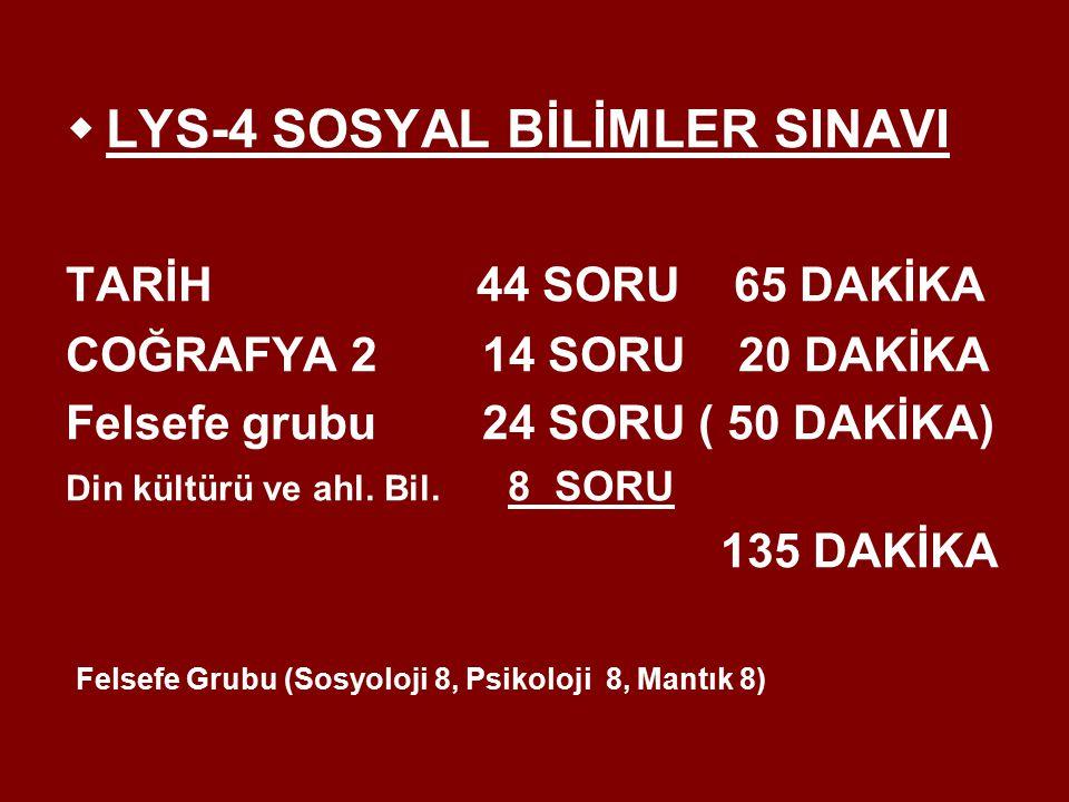  LYS-4 SOSYAL BİLİMLER SINAVI TARİH 44 SORU 65 DAKİKA COĞRAFYA 2 14 SORU 20 DAKİKA Felsefe grubu 24 SORU ( 50 DAKİKA) Din kültürü ve ahl.