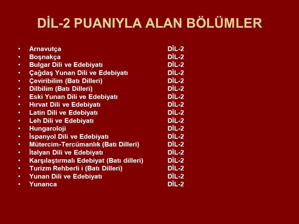 DİL-2 PUANIYLA ALAN BÖLÜMLER Arnavutça DİL-2 Boşnakça DİL-2 Bulgar Dili ve Edebiyatı DİL-2 Çağdaş Yunan Dili ve Edebiyatı DİL-2 Çeviribilim (Batı Dilleri) DİL-2 Dilbilim (Batı Dilleri) DİL-2 Eski Yunan Dili ve Edebiyatı DİL-2 Hırvat Dili ve Edebiyatı DİL-2 Latin Dili ve Edebiyatı DİL-2 Leh Dili ve Edebiyatı DİL-2 Hungaroloji DİL-2 İspanyol Dili ve Edebiyatı DİL-2 Mütercim-Tercümanlık (Batı Dilleri) DİL-2 İtalyan Dili ve Edebiyatı DİL-2 Karşılaştırmalı Edebiyat (Batı dilleri) DİL-2 Turizm Rehberli i (Batı Dilleri) DİL-2 Yunan Dili ve Edebiyatı DİL-2 Yunanca DİL-2
