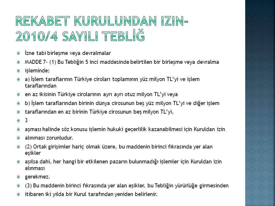  İzne tabi birleşme veya devralmalar  MADDE 7- (1) Bu Tebliğin 5 inci maddesinde belirtilen bir birleşme veya devralma  işleminde;  a) İşlem taraflarının Türkiye ciroları toplamının yüz milyon TL'yi ve işlem taraflarından  en az ikisinin Türkiye cirolarının ayrı ayrı otuz milyon TL'yi veya  b) İşlem taraflarından birinin dünya cirosunun beş yüz milyon TL'yi ve diğer işlem  taraflarından en az birinin Türkiye cirosunun beş milyon TL'yi, 33  aşması halinde söz konusu işlemin hukuki geçerlilik kazanabilmesi için Kuruldan izin  alınması zorunludur.