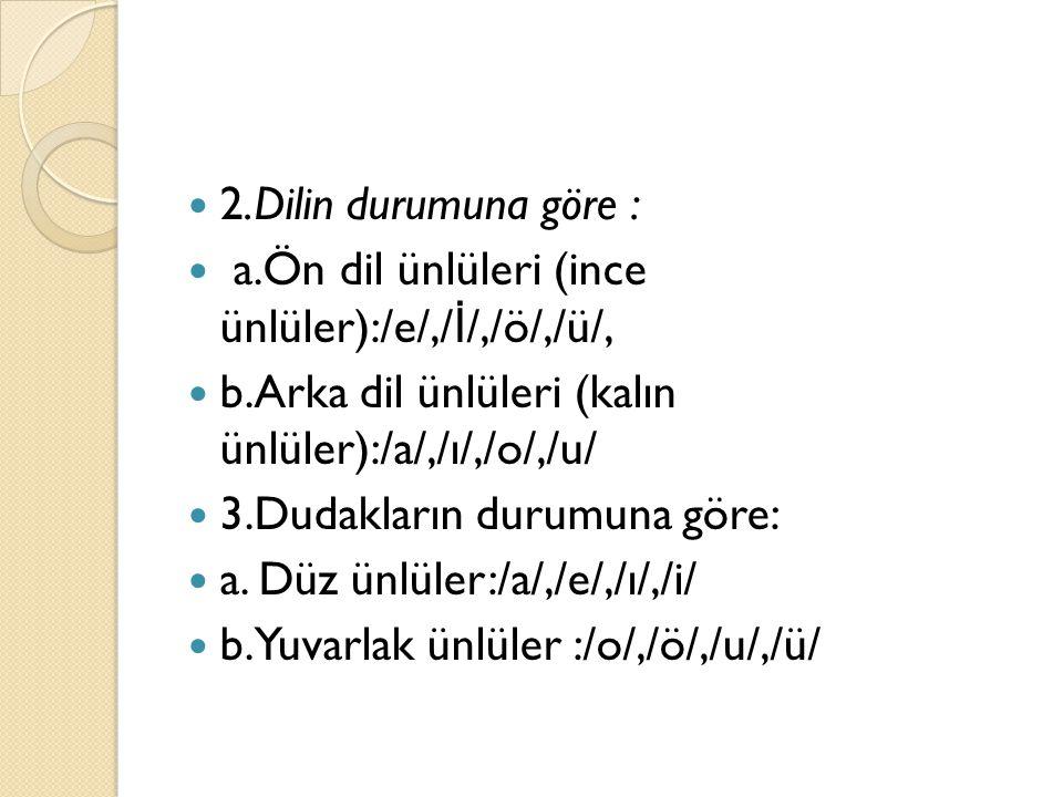 2.Dilin durumuna göre : a.Ön dil ünlüleri (ince ünlüler):/e/,/ İ /,/ö/,/ü/, b.Arka dil ünlüleri (kalın ünlüler):/a/,/ı/,/o/,/u/ 3.Dudakların durumuna göre: a.