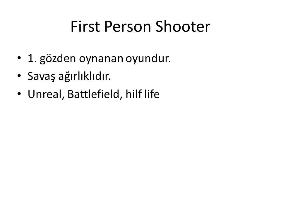 First Person Shooter 1. gözden oynanan oyundur. Savaş ağırlıklıdır. Unreal, Battlefield, hilf life