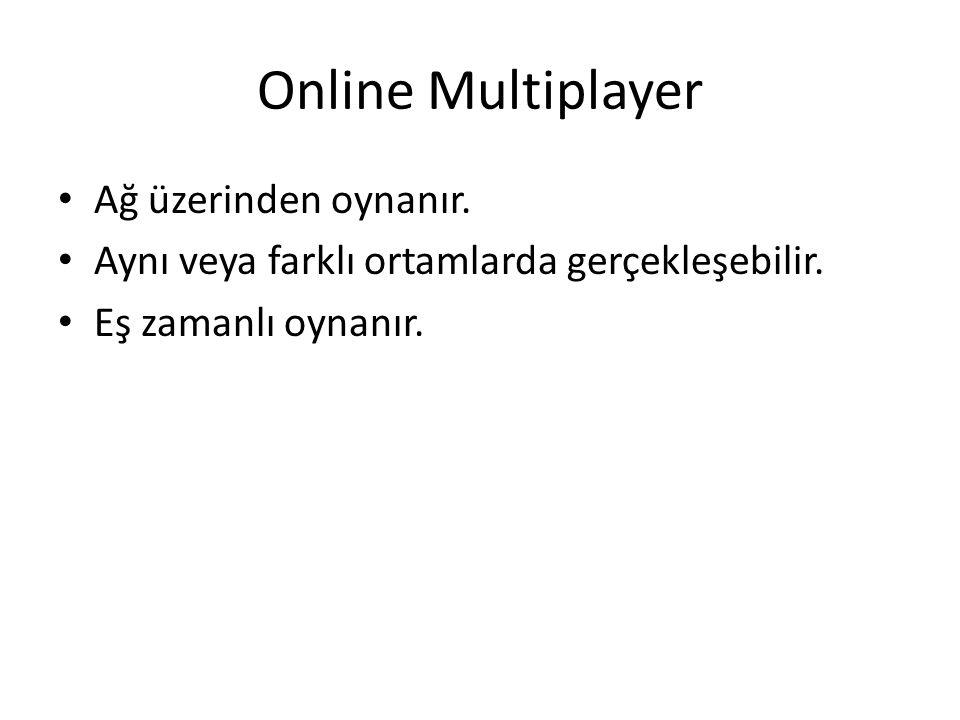 Online Multiplayer Ağ üzerinden oynanır. Aynı veya farklı ortamlarda gerçekleşebilir.