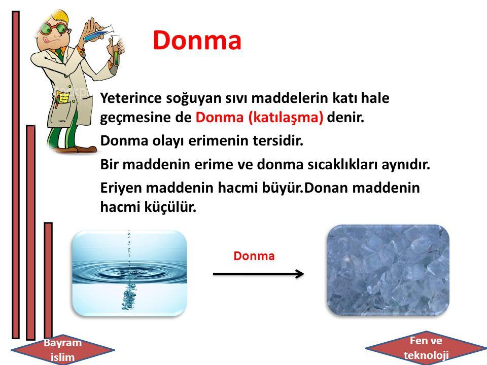 Bayram islim Fen ve teknoloji Donma Yeterince soğuyan sıvı maddelerin katı hale geçmesine de Donma (katılaşma) denir.