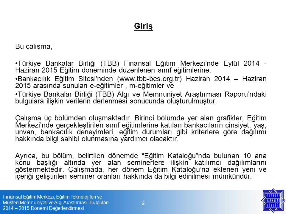 Finansal Eğitim Merkezi, Eğitim Teknolojileri ve Müşteri Memnuniyeti ve Algı Araştırması Bulguları 2014 – 2015 Dönemi Değerlendirmesi 2 Giriş Bu çalışma, Türkiye Bankalar Birliği (TBB) Finansal Eğitim Merkezi'nde Eylül 2014 - Haziran 2015 Eğitim döneminde düzenlenen sınıf eğitimlerine, Bankacılık Eğitim Sitesi'nden (www.tbb-bes.org.tr) Haziran 2014 – Haziran 2015 arasında sunulan e-eğitimler, m-eğitimler ve Türkiye Bankalar Birliği (TBB) Algı ve Memnuniyet Araştırması Raporu'ndaki bulgulara ilişkin verilerin derlenmesi sonucunda oluşturulmuştur.