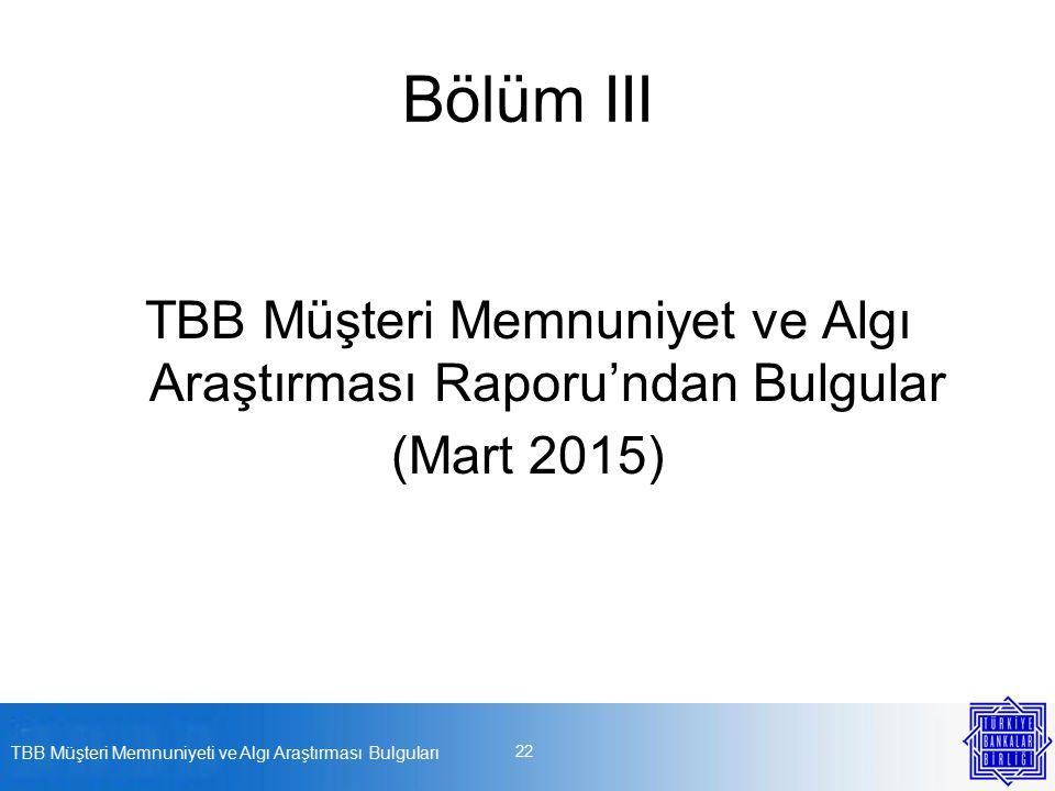 Bölüm III TBB Müşteri Memnuniyet ve Algı Araştırması Raporu'ndan Bulgular (Mart 2015) TBB Müşteri Memnuniyeti ve Algı Araştırması Bulguları 22
