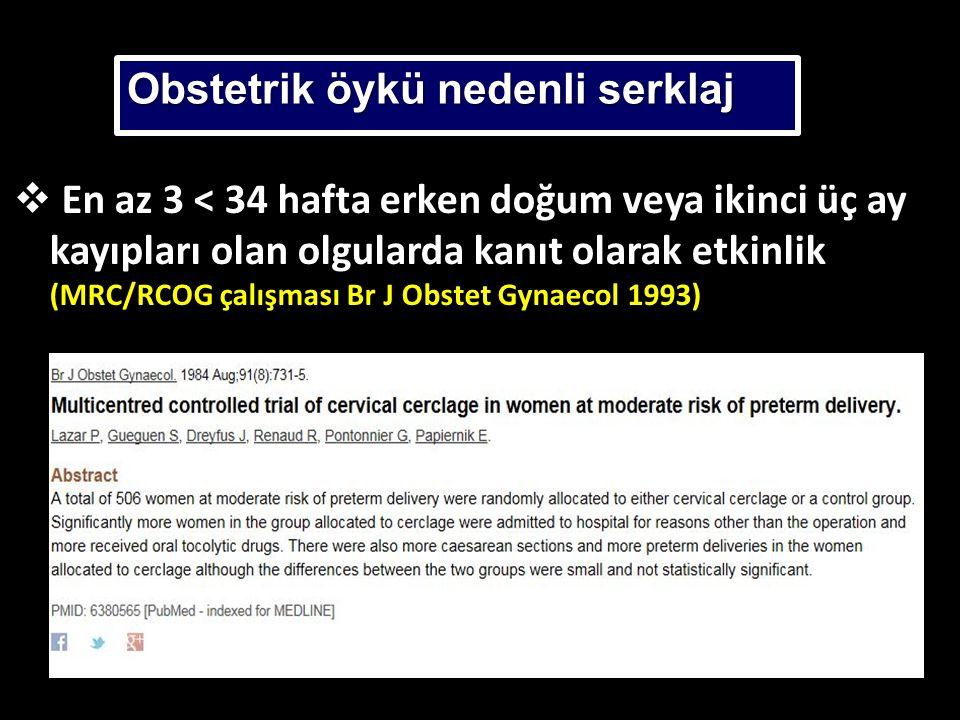  En az 3 < 34 hafta erken doğum veya ikinci üç ay kayıpları olan olgularda kanıt olarak etkinlik (MRC/RCOG çalışması Br J Obstet Gynaecol 1993) Obstetrik öykü nedenli serklaj