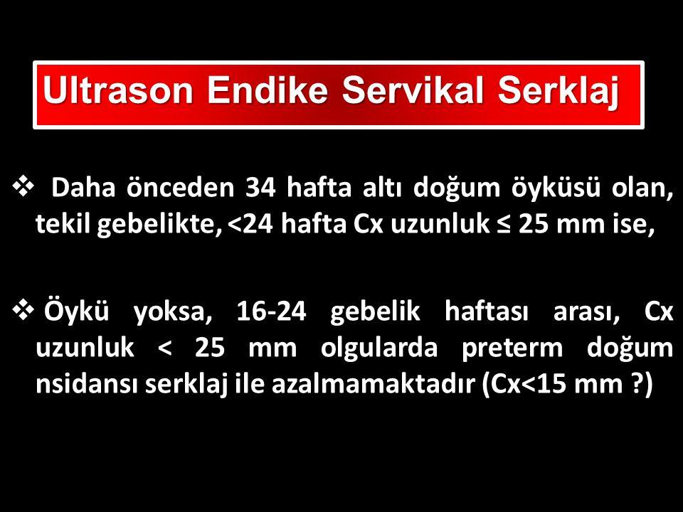  Daha önceden 34 hafta altı doğum öyküsü olan, tekil gebelikte, <24 hafta Cx uzunluk ≤ 25 mm ise,  Öykü yoksa, 16-24 gebelik haftası arası, Cx uzunluk < 25 mm olgularda preterm doğum nsidansı serklaj ile azalmamaktadır (Cx<15 mm ?) Ultrason Endike Servikal Serklaj