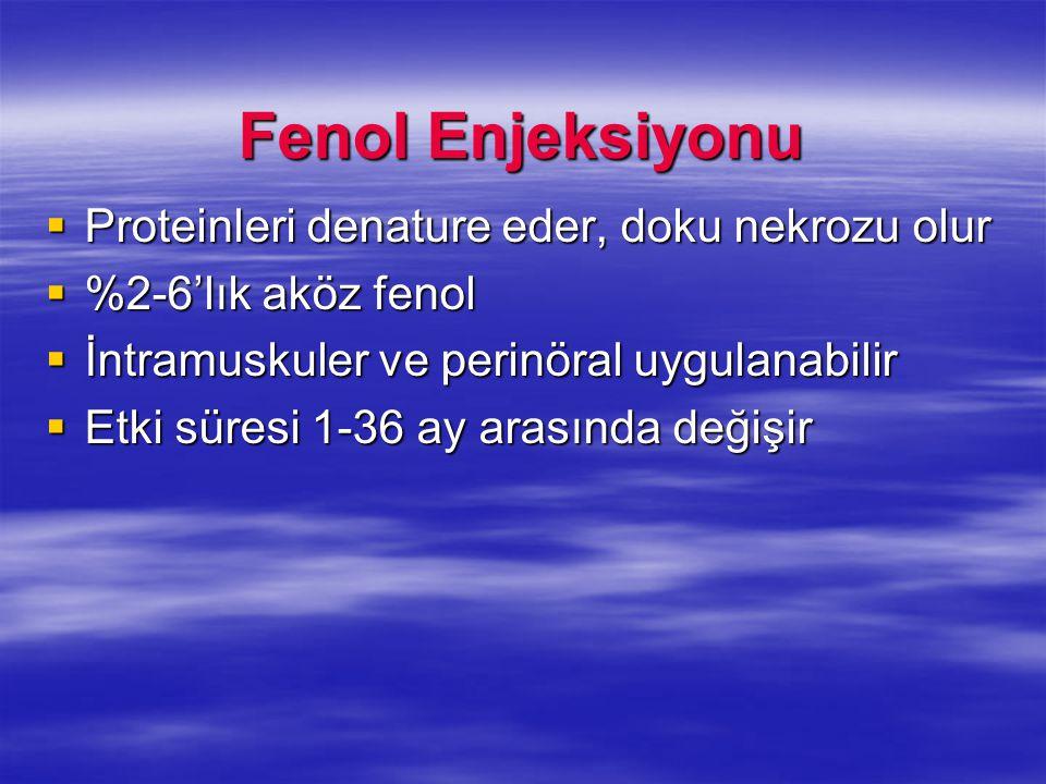 Fenol Enjeksiyonu  Proteinleri denature eder, doku nekrozu olur  %2-6'lık aköz fenol  İntramuskuler ve perinöral uygulanabilir  Etki süresi 1-36 a