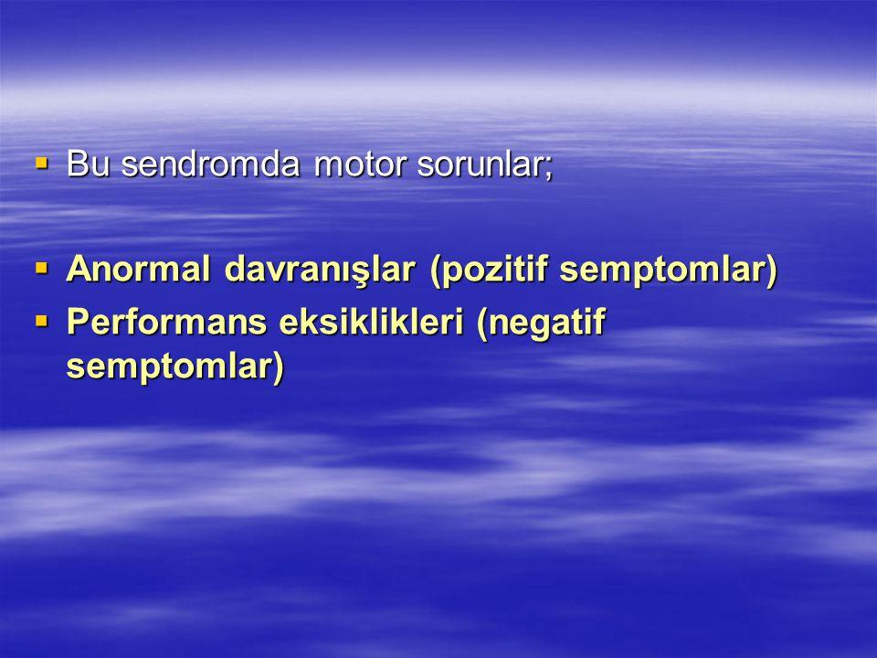  Bu sendromda motor sorunlar;  Anormal davranışlar (pozitif semptomlar)  Performans eksiklikleri (negatif semptomlar)