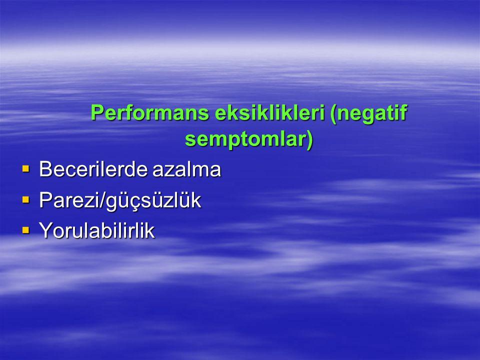 Performans eksiklikleri (negatif semptomlar) Performans eksiklikleri (negatif semptomlar)  Becerilerde azalma  Parezi/güçsüzlük  Yorulabilirlik