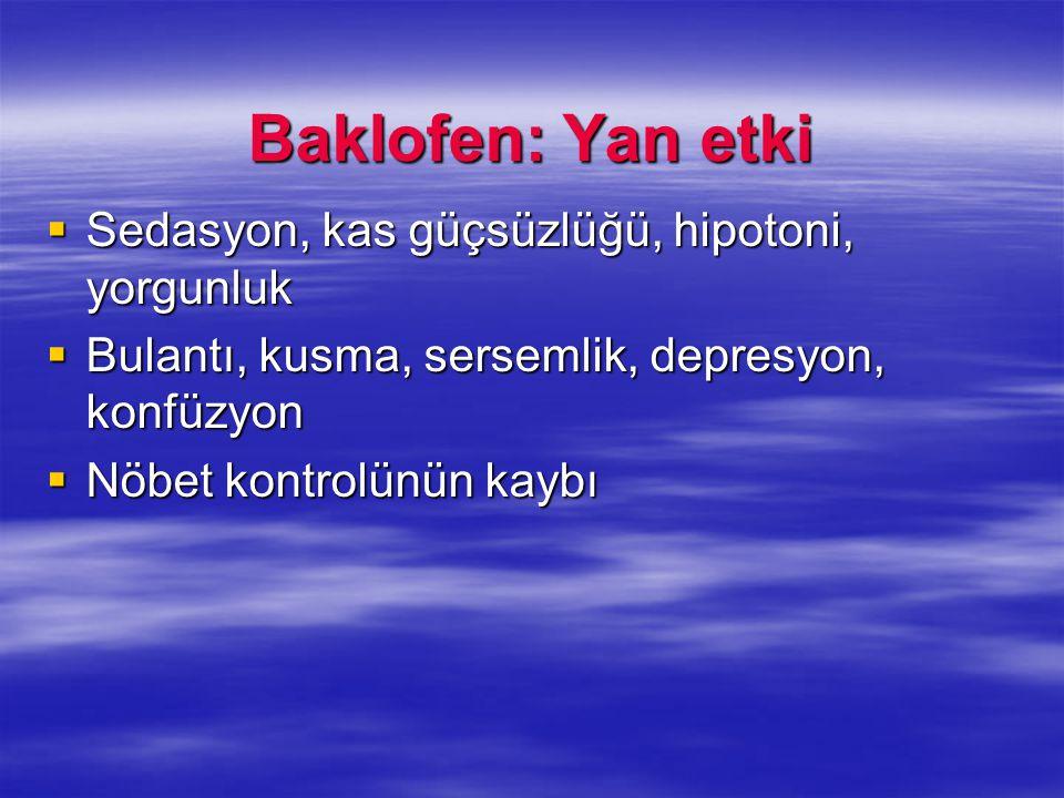 Baklofen: Yan etki  Sedasyon, kas güçsüzlüğü, hipotoni, yorgunluk  Bulantı, kusma, sersemlik, depresyon, konfüzyon  Nöbet kontrolünün kaybı