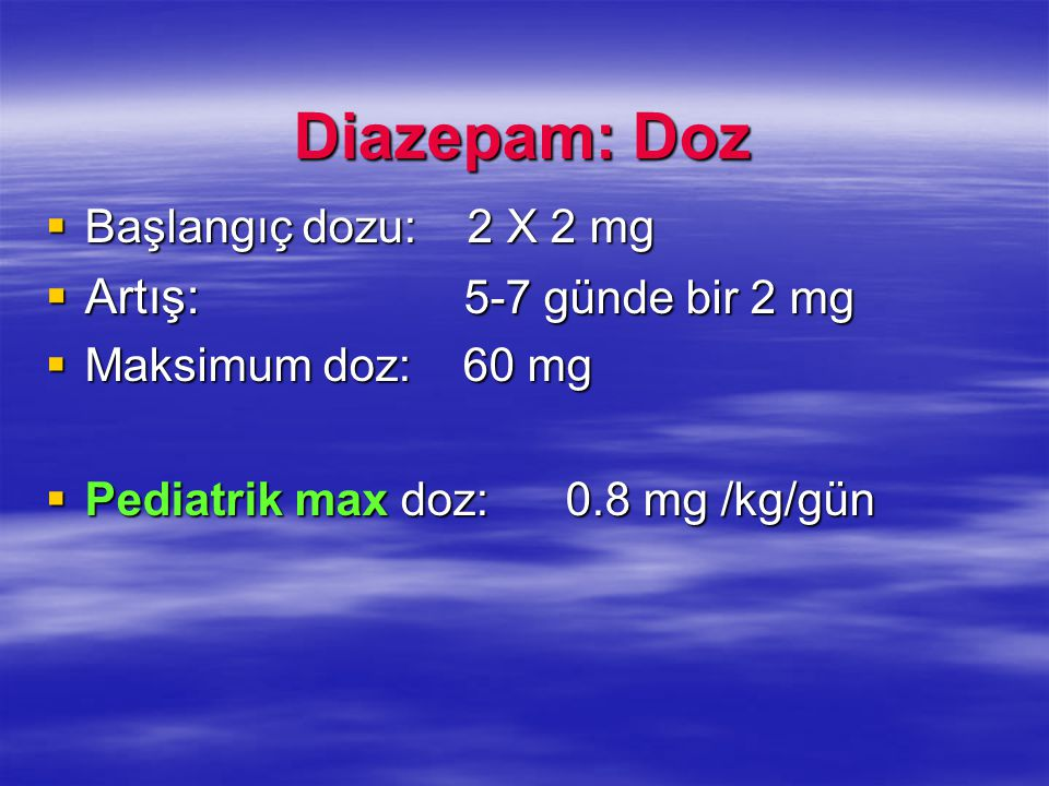 Diazepam: Doz  Başlangıç dozu: 2 X 2 mg  Artış: 5-7 günde bir 2 mg  Maksimum doz: 60 mg  Pediatrik max doz: 0.8 mg /kg/gün