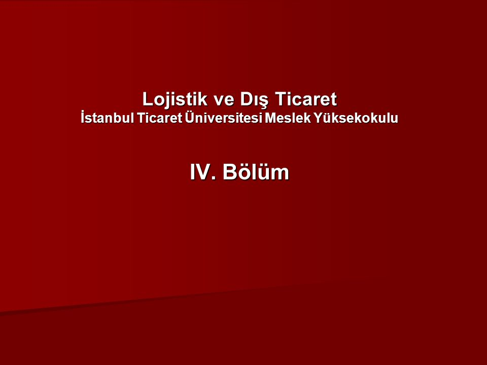 Lojistik ve Dış Ticaret İstanbul Ticaret Üniversitesi Meslek Yüksekokulu IV. Bölüm