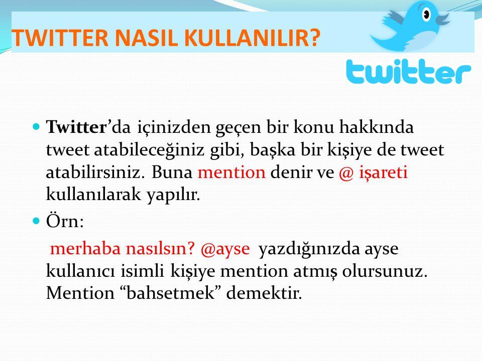 TWITTER NASIL KULLANILIR? Twitter'da içinizden geçen bir konu hakkında tweet atabileceğiniz gibi, başka bir kişiye de tweet atabilirsiniz. Buna mentio