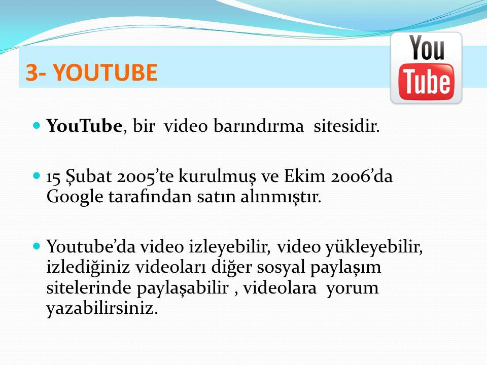 3- YOUTUBE YouTube, bir video barındırma sitesidir. 15 Şubat 2005'te kurulmuş ve Ekim 2006'da Google tarafından satın alınmıştır. Youtube'da video izl