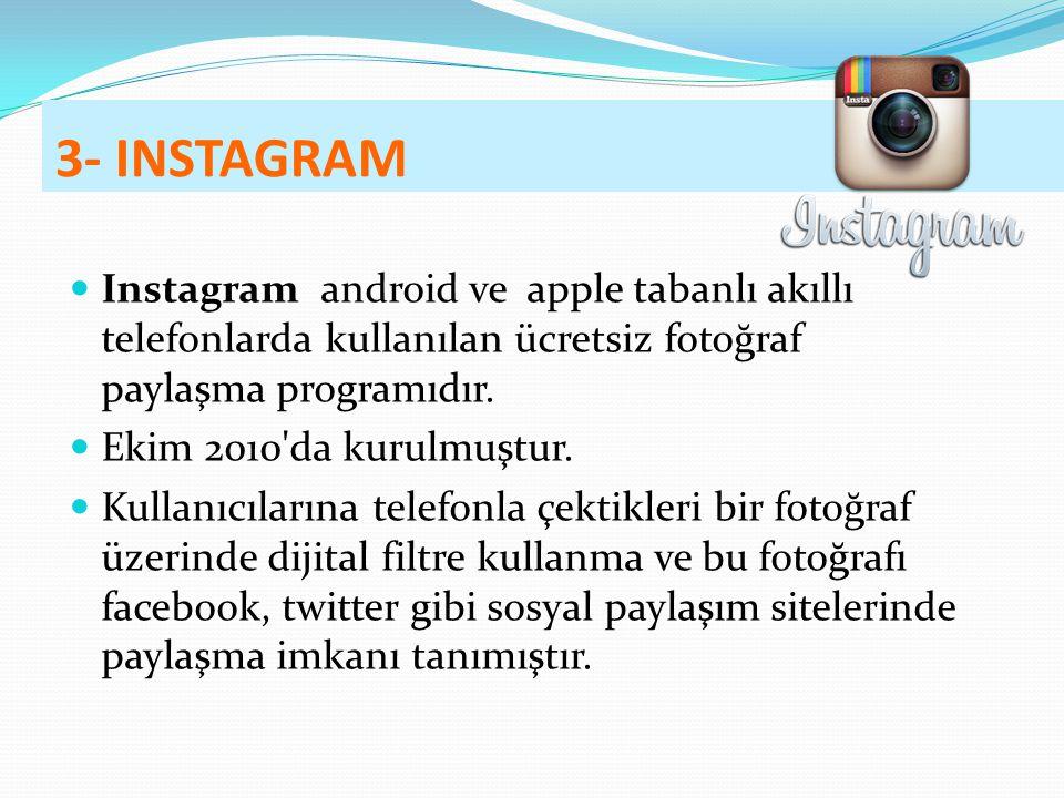 3- INSTAGRAM Instagram android ve apple tabanlı akıllı telefonlarda kullanılan ücretsiz fotoğraf paylaşma programıdır. Ekim 2010'da kurulmuştur. Kulla