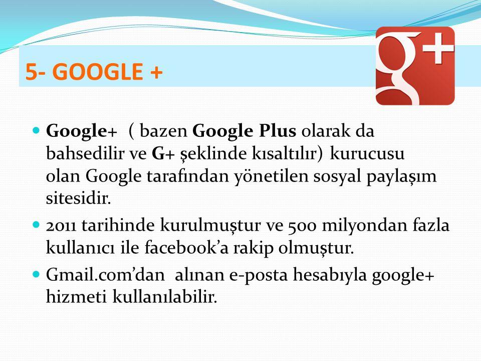 5- GOOGLE + Google+ ( bazen Google Plus olarak da bahsedilir ve G+ şeklinde kısaltılır) kurucusu olan Google tarafından yönetilen sosyal paylaşım sitesidir.