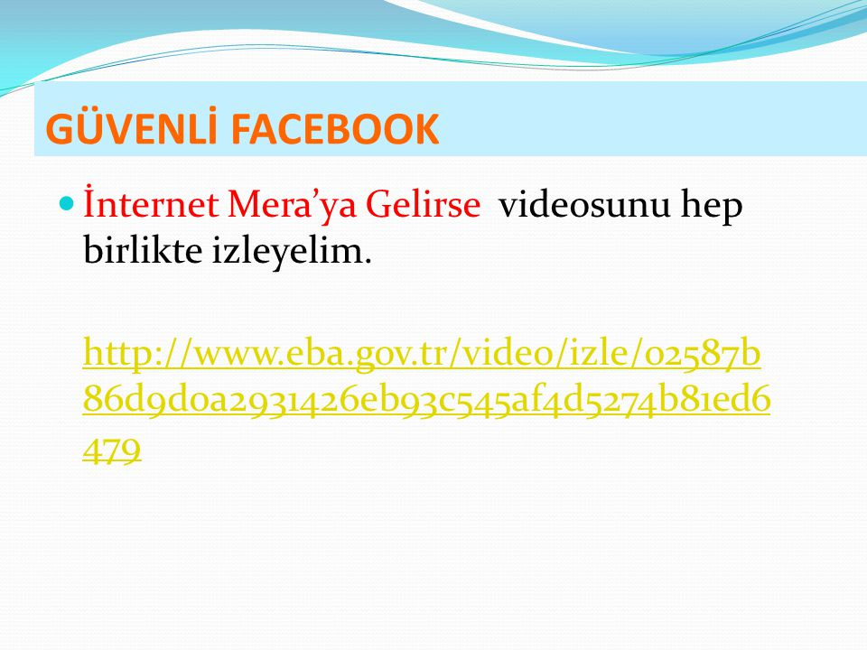 GÜVENLİ FACEBOOK İnternet Mera'ya Gelirse videosunu hep birlikte izleyelim. http://www.eba.gov.tr/video/izle/02587b 86d9d0a2931426eb93c545af4d5274b81e