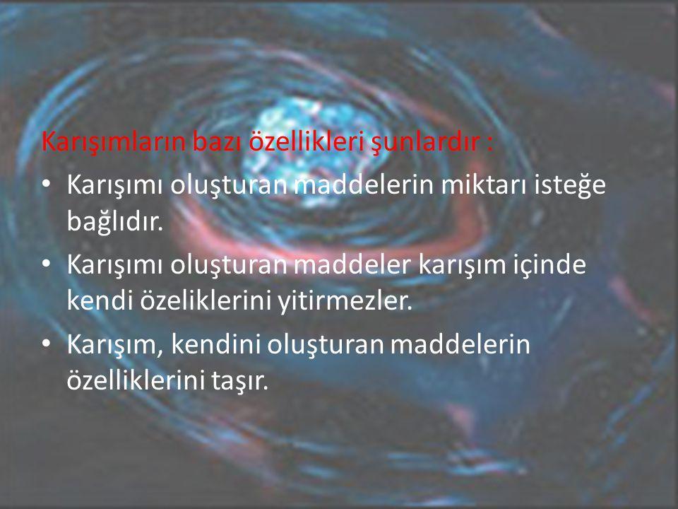 Karışımların bazı özellikleri şunlardır : Karışımı oluşturan maddelerin miktarı isteğe bağlıdır.