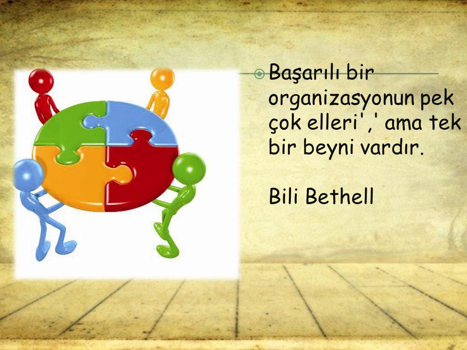  Başarılı bir organizasyonun pek çok elleri',' ama tek bir beyni vardır. Bili Bethell
