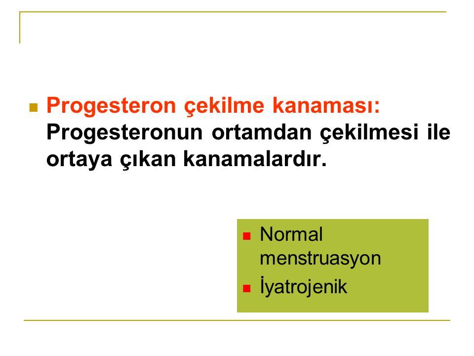 Progesteron çekilme kanaması: Progesteronun ortamdan çekilmesi ile ortaya çıkan kanamalardır.