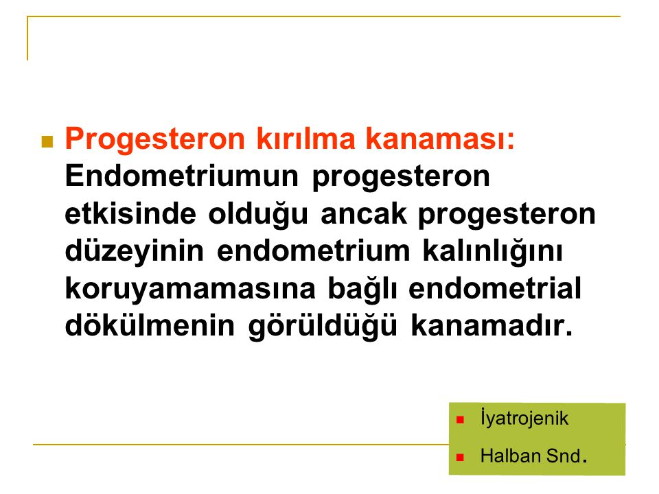 Progesteron kırılma kanaması: Endometriumun progesteron etkisinde olduğu ancak progesteron düzeyinin endometrium kalınlığını koruyamamasına bağlı endometrial dökülmenin görüldüğü kanamadır.