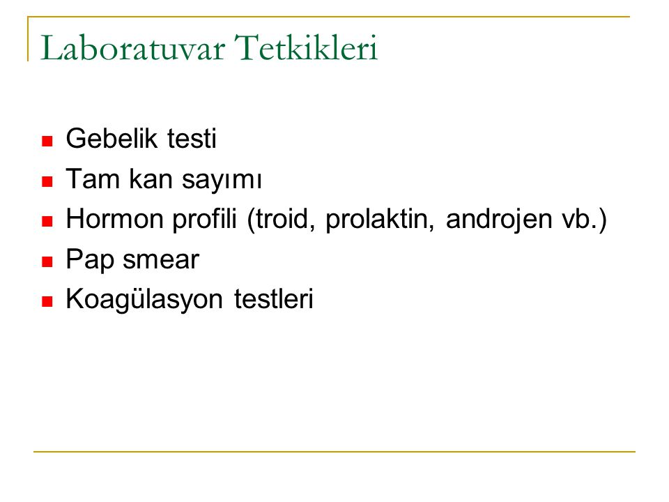 Laboratuvar Tetkikleri Gebelik testi Tam kan sayımı Hormon profili (troid, prolaktin, androjen vb.) Pap smear Koagülasyon testleri