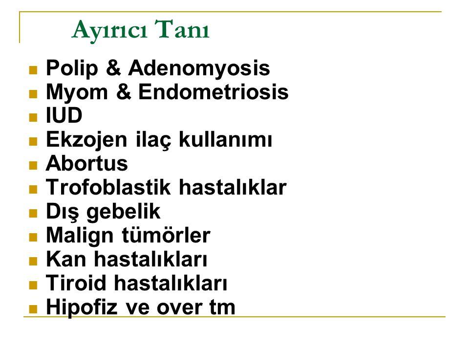 Ayırıcı Tanı Polip & Adenomyosis Myom & Endometriosis IUD Ekzojen ilaç kullanımı Abortus Trofoblastik hastalıklar Dış gebelik Malign tümörler Kan hastalıkları Tiroid hastalıkları Hipofiz ve over tm