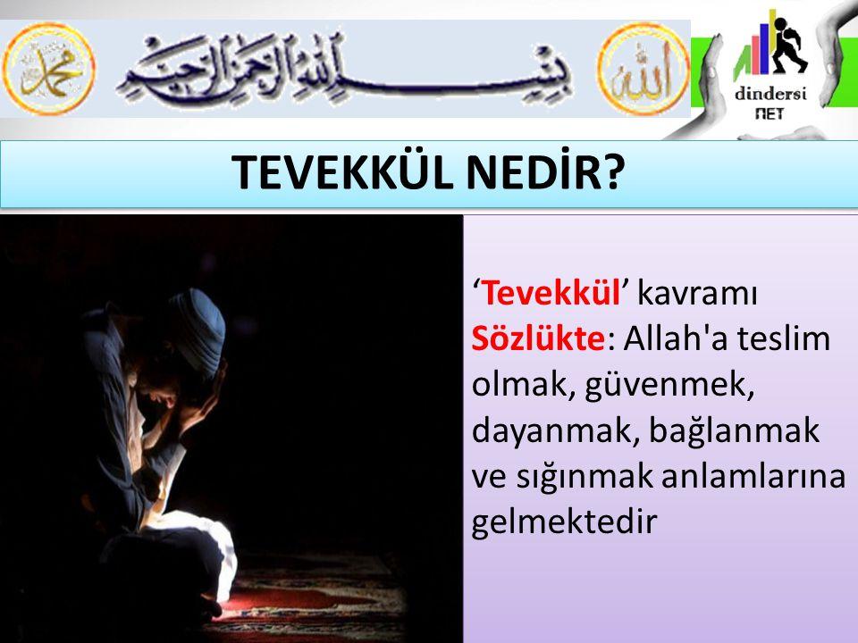'Tevekkül' kavramı Sözlükte: Allah a teslim olmak, güvenmek, dayanmak, bağlanmak ve sığınmak anlamlarına gelmektedir TEVEKKÜL NEDİR?