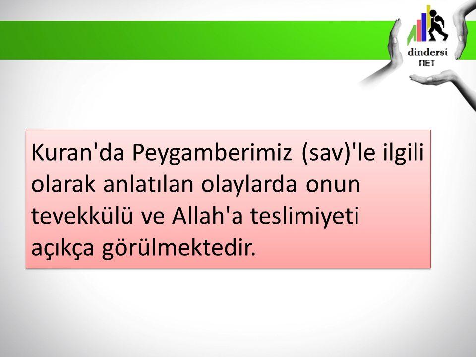 Kuran da Peygamberimiz (sav) le ilgili olarak anlatılan olaylarda onun tevekkülü ve Allah a teslimiyeti açıkça görülmektedir.