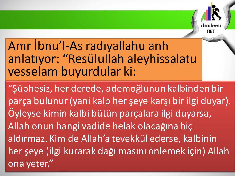 Amr İbnu'l-As radıyallahu anh anlatıyor: Resülullah aleyhissalatu vesselam buyurdular ki: Şüphesiz, her derede, ademoğlunun kalbinden bir parça bulunur (yani kalp her şeye karşı bir ilgi duyar).