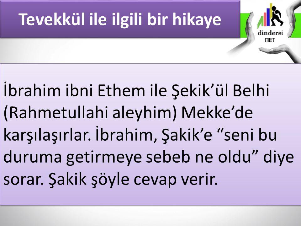 Tevekkül ile ilgili bir hikaye İbrahim ibni Ethem ile Şekik'ül Belhi (Rahmetullahi aleyhim) Mekke'de karşılaşırlar.