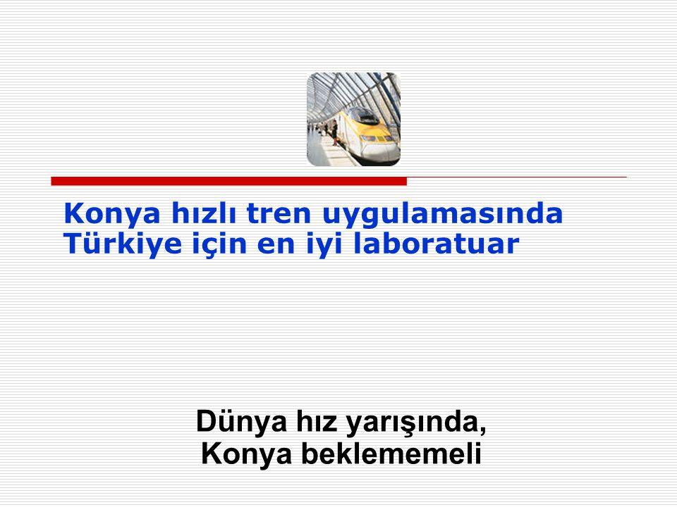 Konya hızlı tren uygulamasında Türkiye için en iyi laboratuar Dünya hız yarışında, Konya beklememeli