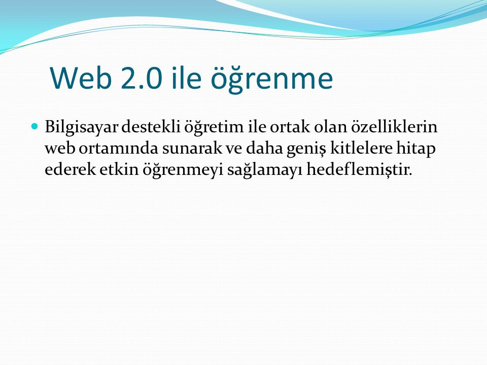 Web 2.0 ile öğrenme Bilgisayar destekli öğretim ile ortak olan özelliklerin web ortamında sunarak ve daha geniş kitlelere hitap ederek etkin öğrenmeyi sağlamayı hedeflemiştir.