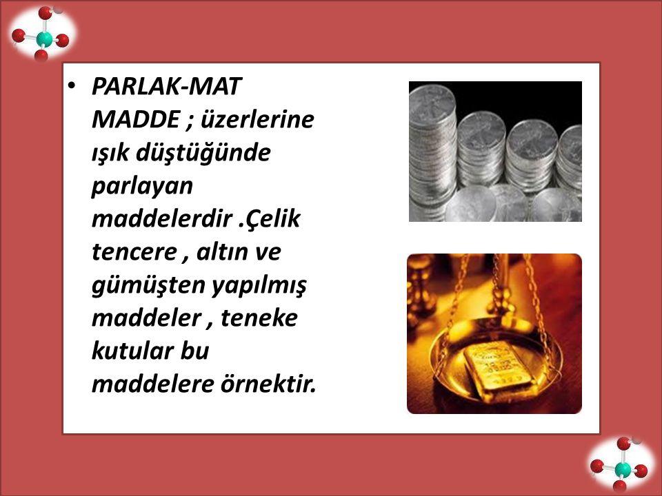PARLAK-MAT MADDE ; üzerlerine ışık düştüğünde parlayan maddelerdir.Çelik tencere, altın ve gümüşten yapılmış maddeler, teneke kutular bu maddelere örnektir.