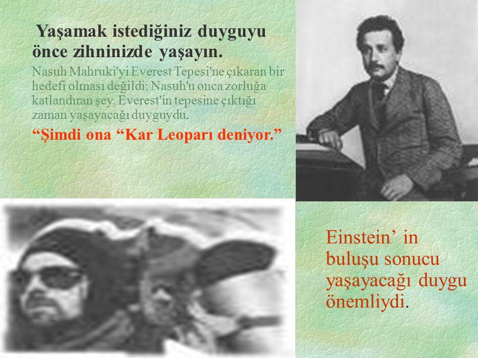 Einstein' in buluşu sonucu yaşayacağı duygu önemliydi. Yaşamak istediğiniz duyguyu önce zihninizde yaşayın. Nasuh Mahruki'yi Everest Tepesi'ne çıkaran