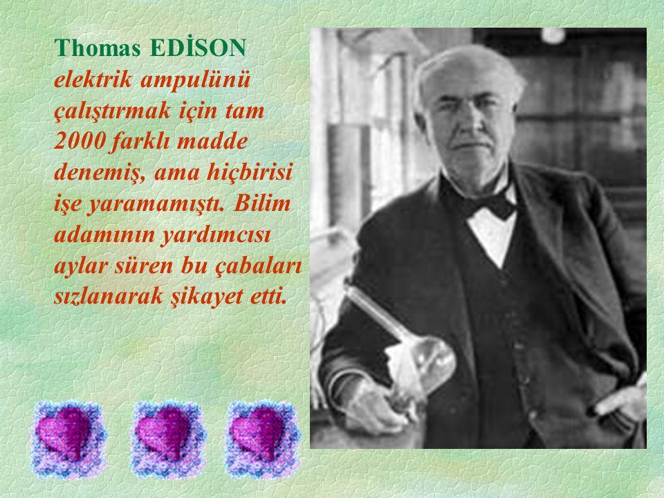Thomas EDİSON elektrik ampulünü çalıştırmak için tam 2000 farklı madde denemiş, ama hiçbirisi işe yaramamıştı. Bilim adamının yardımcısı aylar süren b