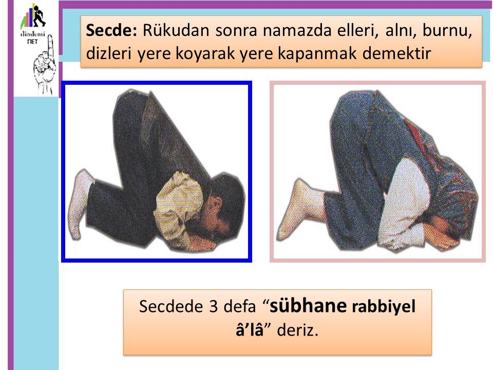 """Secdede 3 defa """" sübhane rabbiyel â'lâ"""" deriz. Secde: Rükudan sonra namazda elleri, alnı, burnu, dizleri yere koyarak yere kapanmak demektir"""