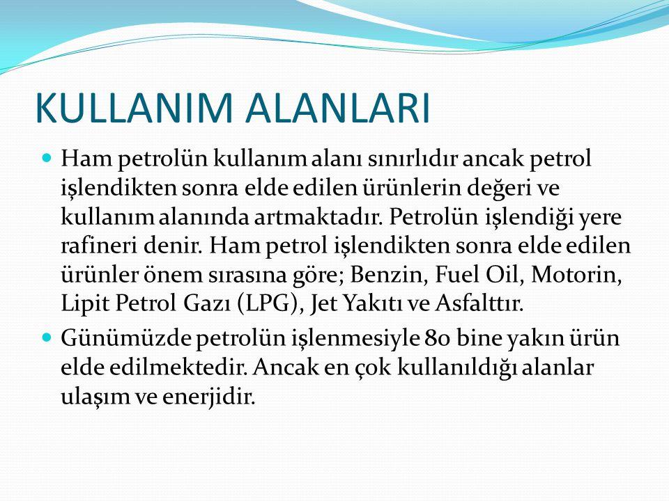 KULLANIM ALANLARI Ham petrolün kullanım alanı sınırlıdır ancak petrol işlendikten sonra elde edilen ürünlerin değeri ve kullanım alanında artmaktadır.