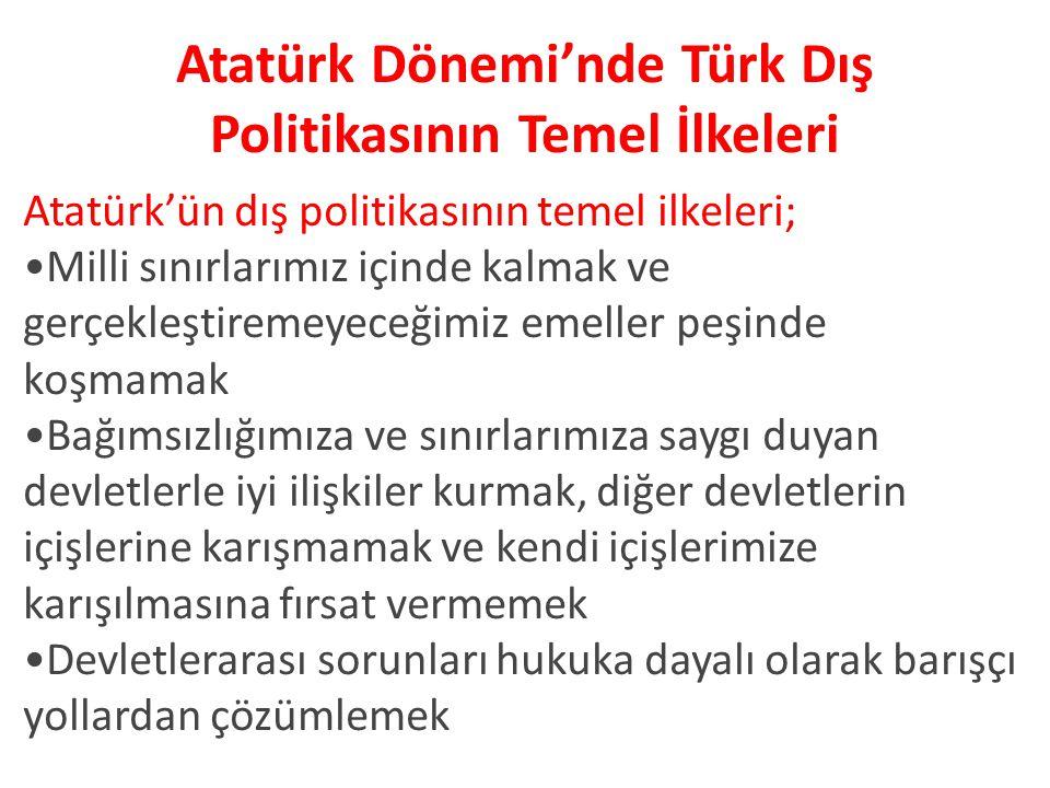 Atatürk Dönemi'nde Türk Dış Politikasının Temel İlkeleri Atatürk'ün dış politikasının temel ilkeleri; Milli sınırlarımız içinde kalmak ve gerçekleştiremeyeceğimiz emeller peşinde koşmamak Bağımsızlığımıza ve sınırlarımıza saygı duyan devletlerle iyi ilişkiler kurmak, diğer devletlerin içişlerine karışmamak ve kendi içişlerimize karışılmasına fırsat vermemek Devletlerarası sorunları hukuka dayalı olarak barışçı yollardan çözümlemek