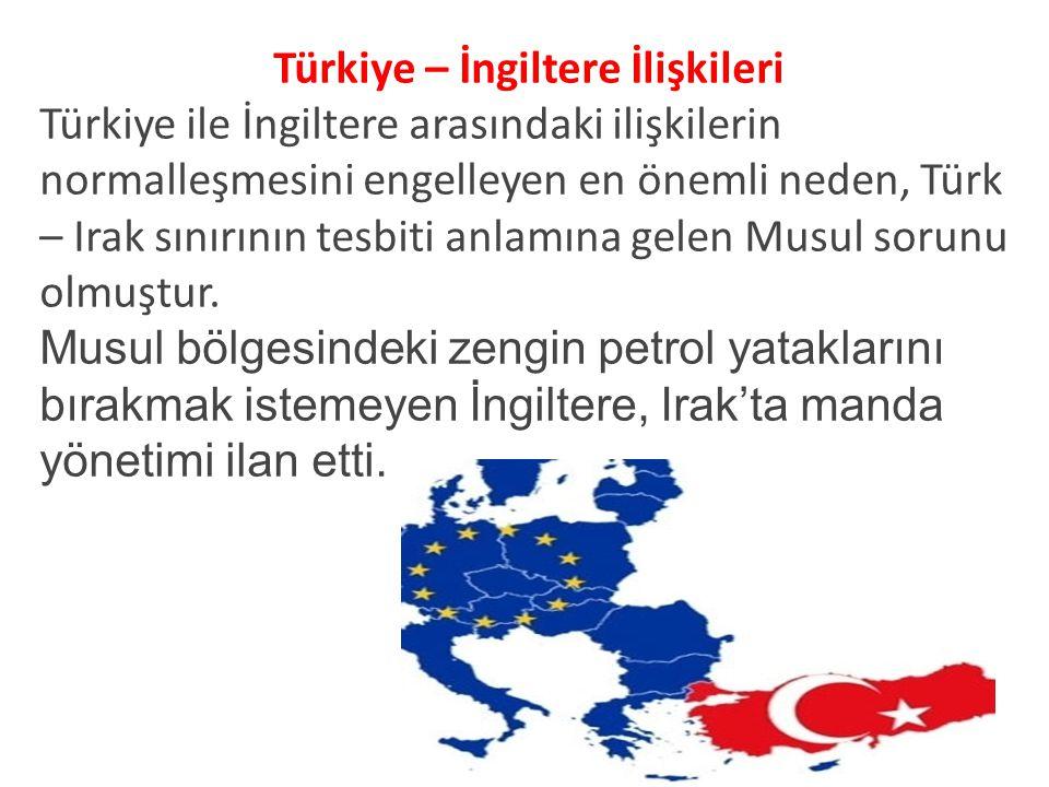 Türkiye – İngiltere İlişkileri Türkiye ile İngiltere arasındaki ilişkilerin normalleşmesini engelleyen en önemli neden, Türk – Irak sınırının tesbiti anlamına gelen Musul sorunu olmuştur.