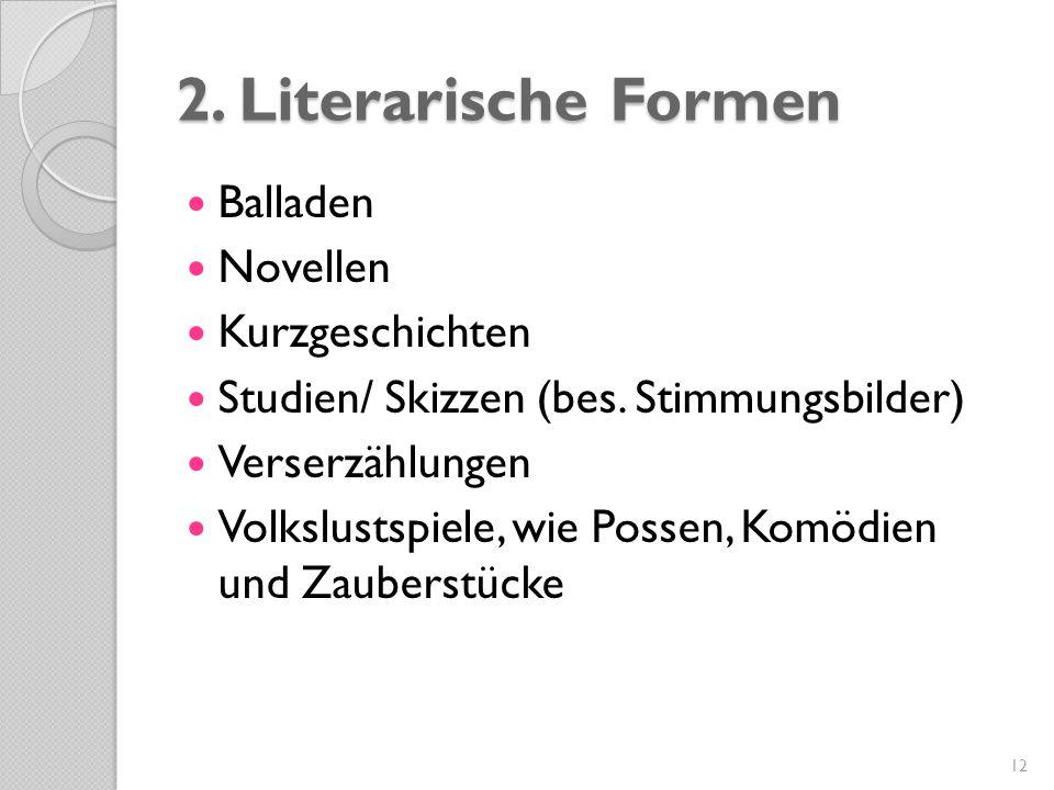 2. Literarische Formen Balladen Novellen Kurzgeschichten Studien/ Skizzen (bes. Stimmungsbilder) Verserzählungen Volkslustspiele, wie Possen, Komödien