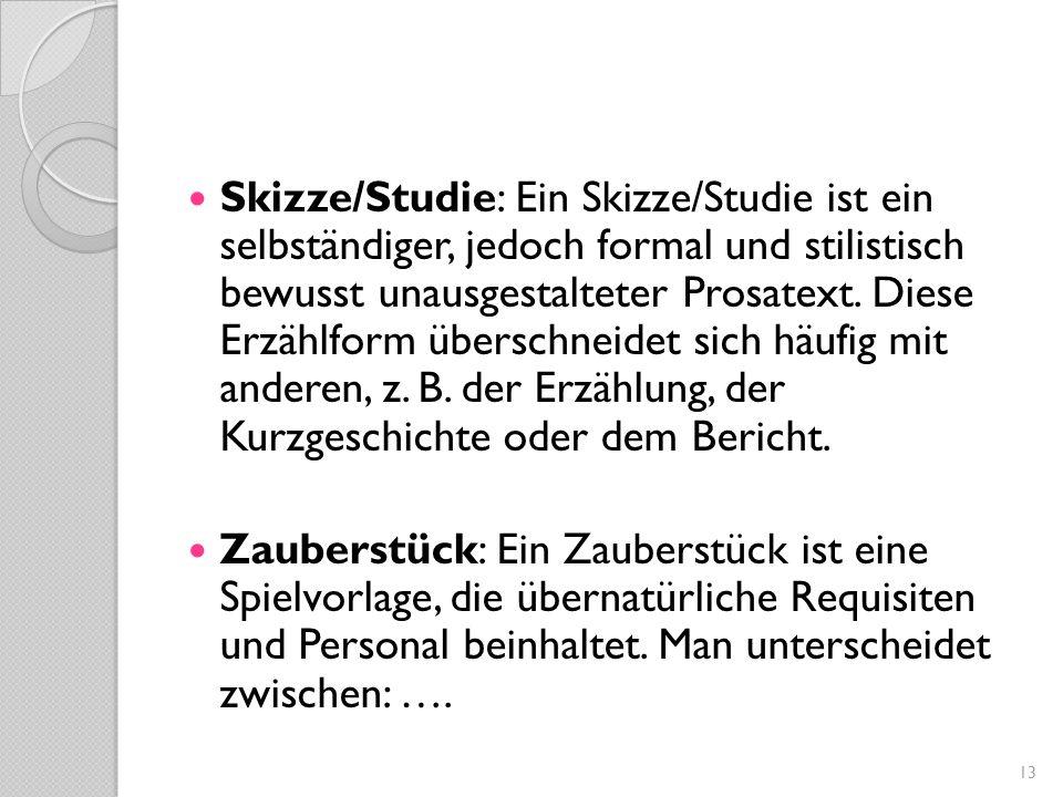 Skizze/Studie: Ein Skizze/Studie ist ein selbständiger, jedoch formal und stilistisch bewusst unausgestalteter Prosatext. Diese Erzählform überschneid