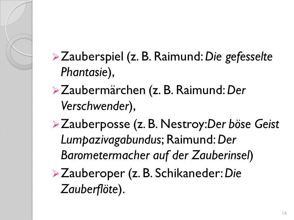  Zauberspiel (z. B. Raimund: Die gefesselte Phantasie),  Zaubermärchen (z. B. Raimund: Der Verschwender),  Zauberposse (z. B. Nestroy:Der böse Geis