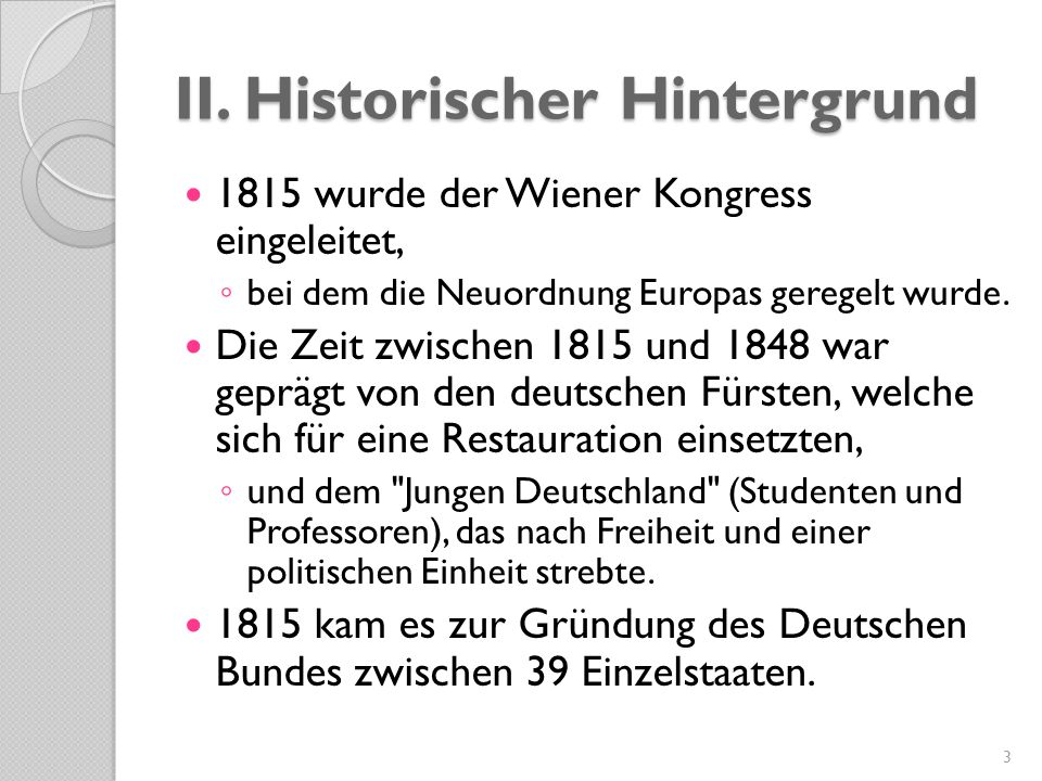 II. Historischer Hintergrund 1815 wurde der Wiener Kongress eingeleitet, ◦ bei dem die Neuordnung Europas geregelt wurde. Die Zeit zwischen 1815 und 1