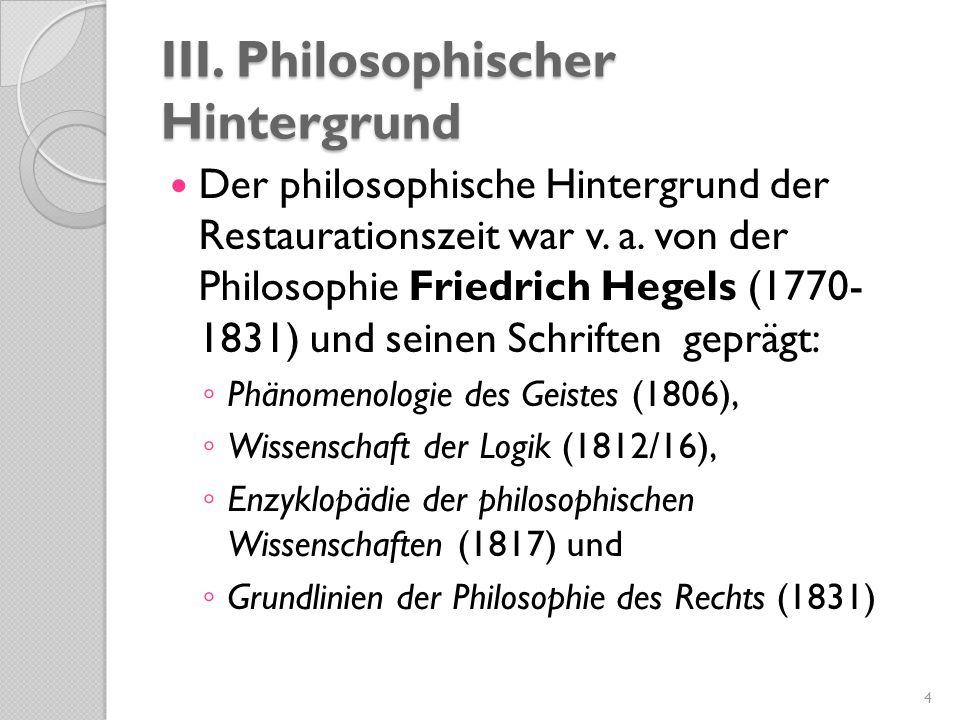 III. Philosophischer Hintergrund Der philosophische Hintergrund der Restaurationszeit war v. a. von der Philosophie Friedrich Hegels (1770- 1831) und