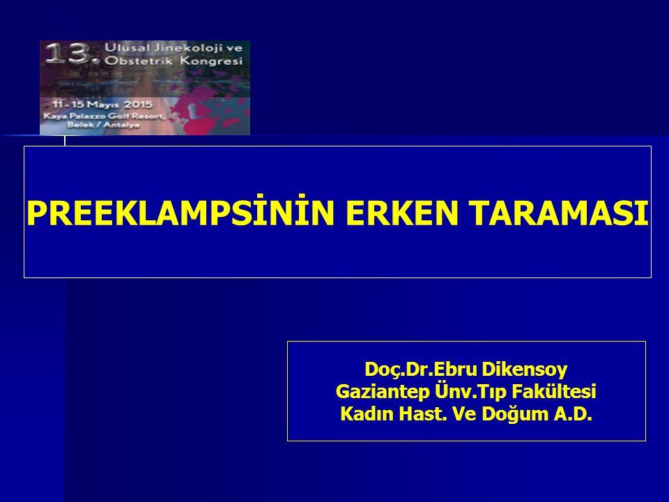 PREEKLAMPSİNİN ERKEN TARAMASI Doç.Dr.Ebru Dikensoy Gaziantep Ünv.Tıp Fakültesi Kadın Hast. Ve Doğum A.D.