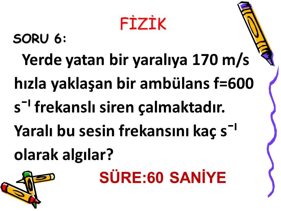 FİZİK SORU 6: Yerde yatan bir yaralıya 170 m/s hızla yaklaşan bir ambülans f=600 s¯ˡ frekanslı siren çalmaktadır.